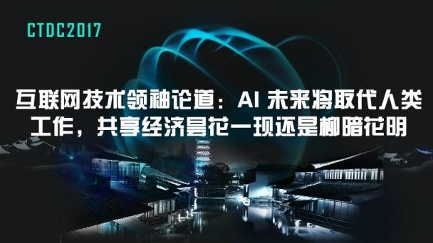 互联网技术领袖论道:AI 未来将取代人类工作、共享经济昙花一现还是柳暗花明
